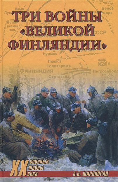 """Три войны """"Великой Финляндии"""". Александр Широкорад"""