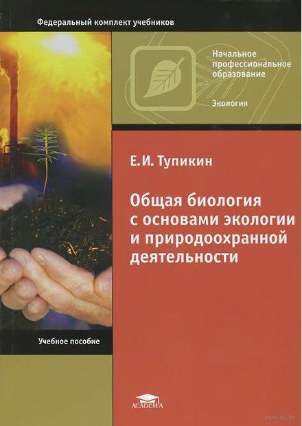 Общая биология с основами экологии и природоохранной деятельности. Е. Тупикин