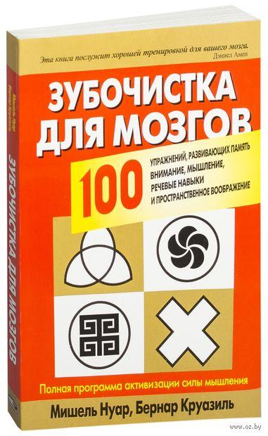 Зубочистка для мозгов. 100 упражнений, развивающих память, внимание, мышление, речевые навыки, пространственное воображение. Мишель Нуар, Бернар Круазиль