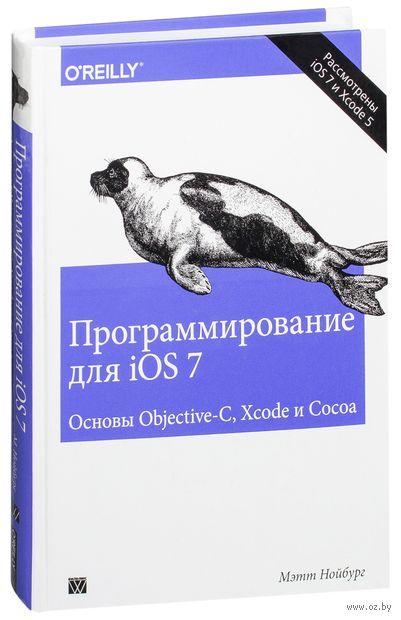 Программирование для iOS 7. Основы Objective-C, Xcode и Cocoa. Мэтт Нойбург