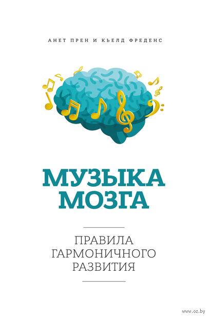 Музыка мозга. Правила гармоничного развития. Кьелд Фреденс, Аннет Прен