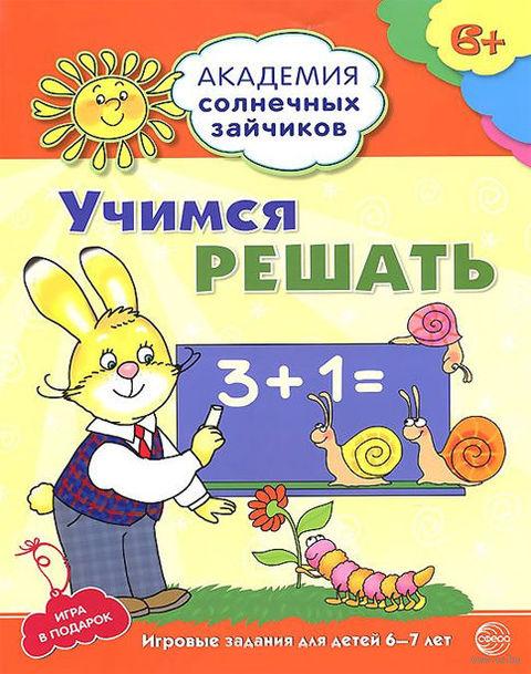 Учимся решать. Развивающие задания для детей 6-7 лет (+ игра). Кирилл Четвертаков