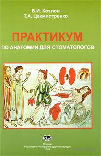 Практикум по анатомии для стоматологов. Валентин Козлов, Татьяна Цехмистренко