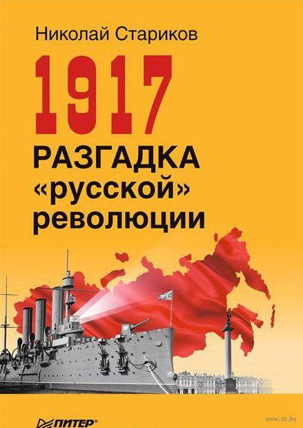 1917. Разгадка русской революции. Николай Стариков