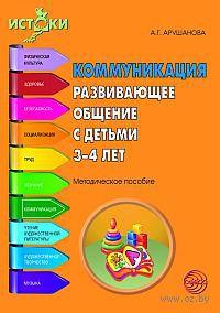 Коммуникация. Развивающее общение с детьми 3-4 лет. Алла Арушанова, Римма Иванкова, Елена Рычагова