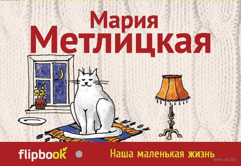 Наша маленькая жизнь (м). Мария Метлицкая