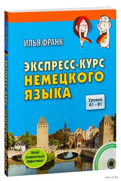 Экспресс-курс немецкого языка. Уровни A1 - B1 (+ CD). Илья Франк