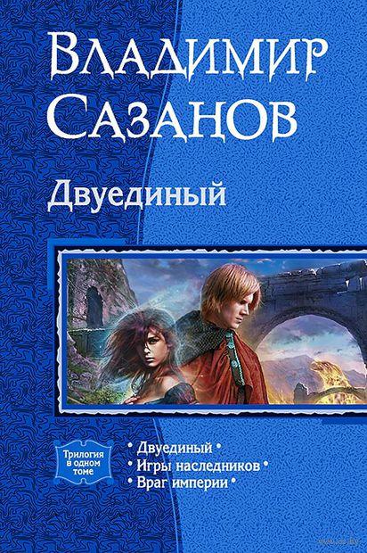 Двуединый. Игры наследников. Враг империи. Владимир Сазанов