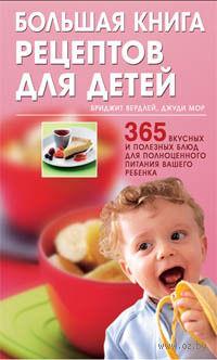 Большая книга рецептов для детей: 365 вкусных и полезных блюд для полноценного питания вашего ребенка. Бриджит Вердлей