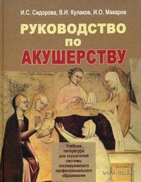 Руководство по акушерству. И. Сидорова, В. Кулаков, Игорь Макаров
