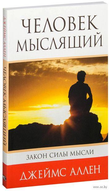 Человек мыслящий. От нищеты к силе, или Достижение душевного благополучия и покоя. Джеймс Аллен