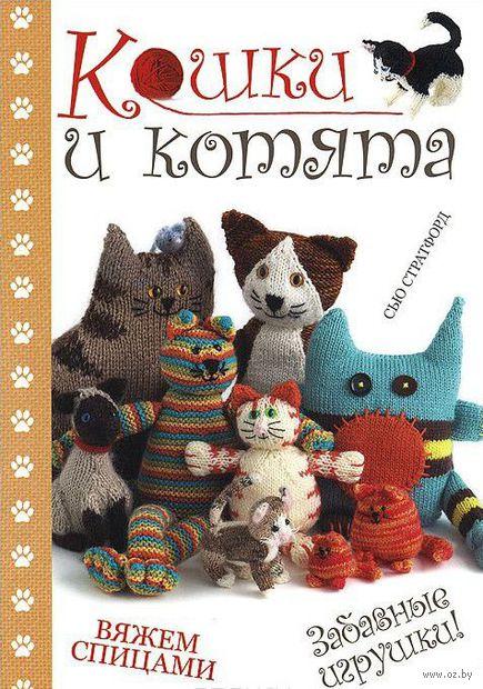 Кошки и котята. Вяжем спицами. Забавные игрушки!. Сью Стратфорд