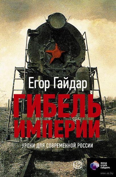Гибель империи. Уроки для современной России. Егор Гайдар