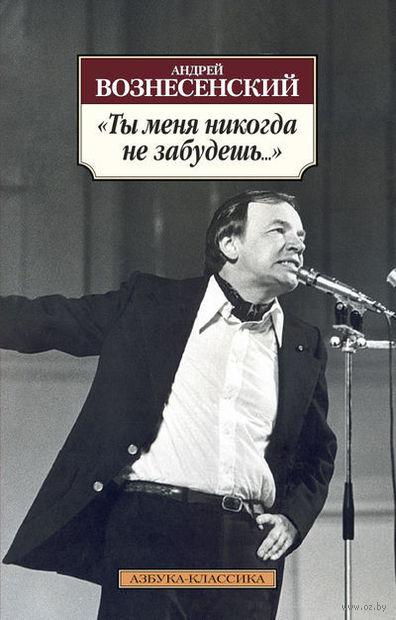 """""""Ты меня никогда не забудешь..."""". Андрей Вознесенский"""