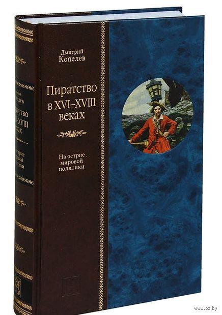 Пиратство в XVII-XVIII веках: На острие мировой политики. Дмитрий Копелев