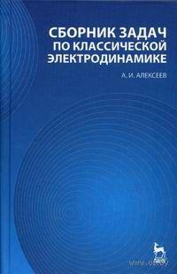 Сборник задач по классической электродинамике. А. Алексеев