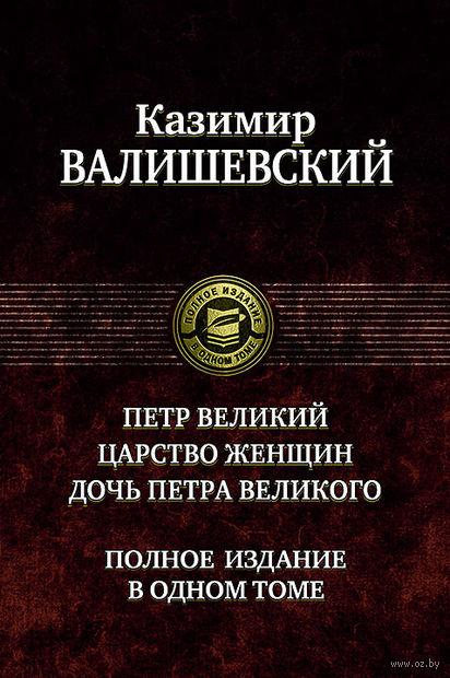 Казимир Валишевский: Петр Великий. Царство женщин. Дочь Петра Великого. Казимир Валишевский