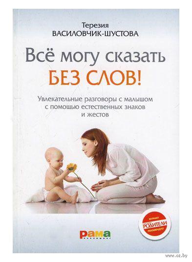Все могу сказать без слов! Увлекательные разговоры с малышом с помощью естественных знаков и жестов. Терезия Василовчик-Шустова
