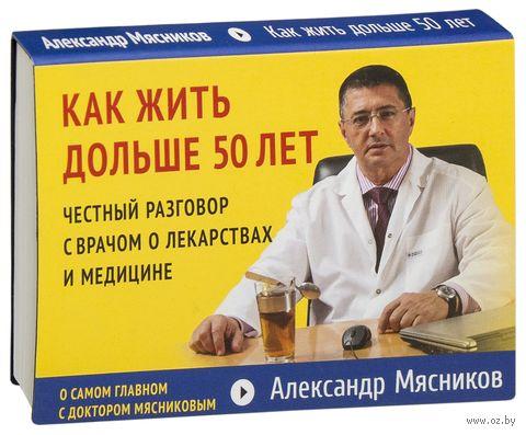 Как жить дольше 50 лет. Честный разговор с врачом о лекарствах и медицине. Александр  Мясников