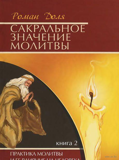 Сакральное значение молитвы. Практика молитвы и ее влияние на человека. Книга 2. Роман Доля