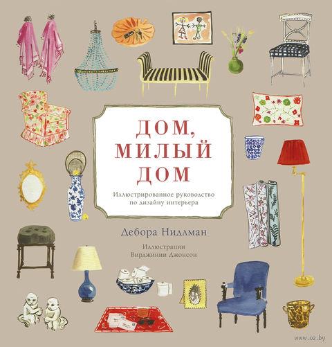 Дом, милый дом. Иллюстрированное руководство по дизайну интерьера. Дебора Нидлман