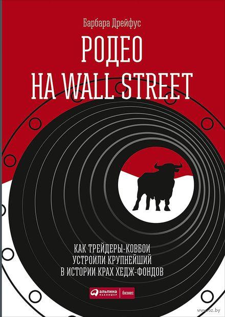 Родео на Wall Street. Как трейдеры-ковбои устроили крупнейший в истории крах хедж-фондов. Барбара Дрейфус