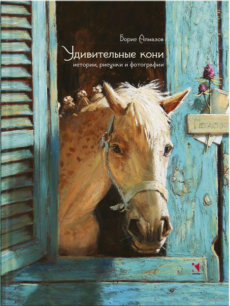 Удивительные кони: истории, рисунки и фотографии. Борис Алмазов