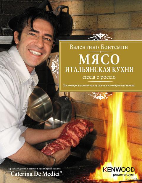 Мясо. Итальянская кухня. Ciccia e poccio. Валентино Бонтемпи