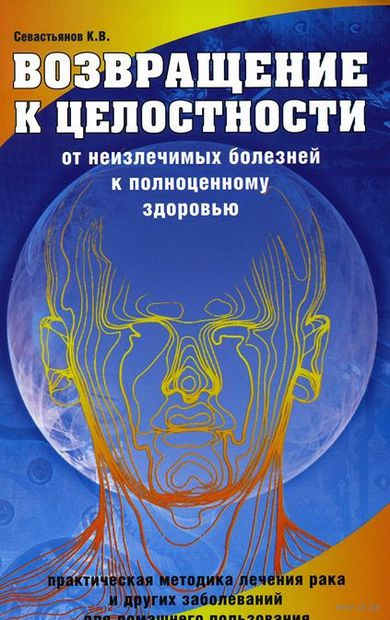 Возвращение к целостности. От неизлечимых болезней к полноценному здоровью. Константин Севастьянов