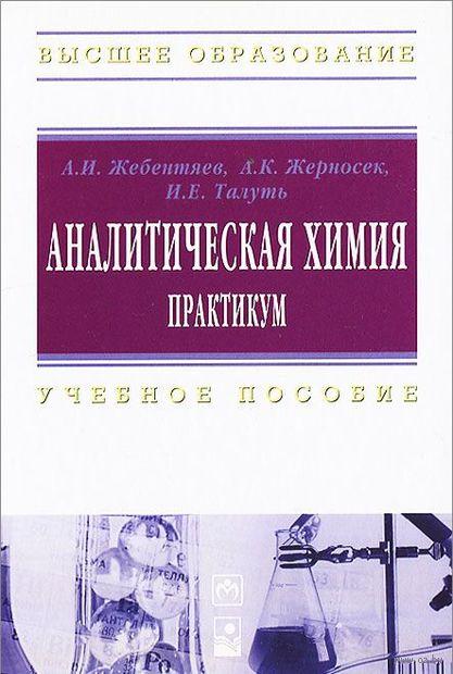 Аналитическая химия. Практикум. И. Талуть, А. Жебентяев, А. Жерносек