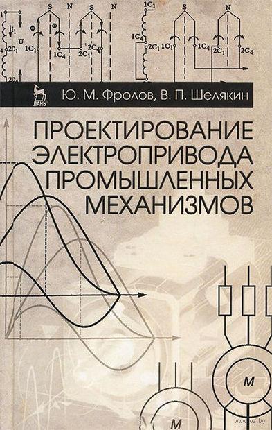 Проектирование электропривода промышленных механизмов. Юрий Фролов, Валерий Шелякин