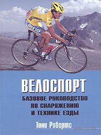 Велоспорт. Базовое руководство по снаряжению и технике езды. Тони Робертс