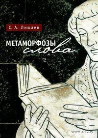 Метаморфозы слова. С. Лишаев