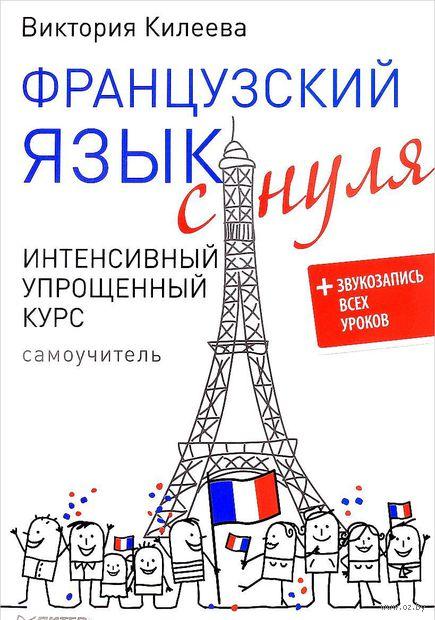 Французский язык с нуля. Интенсивный упрощенный курс (+ CD). Виктория Килеева