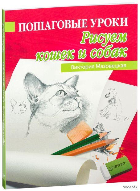 Пошаговые уроки рисования. Рисуем кошек и собак. Виктория Мазовецкая