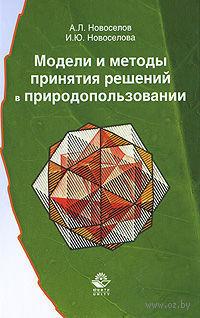 Модели и методы принятия решений в природопользовании. Андрей Новоселов, Ирина Новоселова