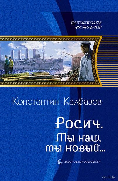 Росич. Мы наш, мы новый…. Константин Калбазов