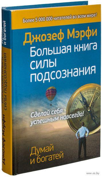 Большая книга силы подсознания. Сделай себя успешным навсегда!. Джозеф Мэрфи