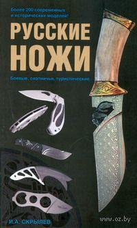 Русские ножи. Боевые, охотничьи, туристические. И. Скрылев
