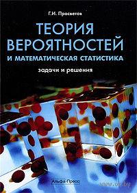 Теория вероятностей и математическая статистика. Задачи и решения. Георгий Просветов