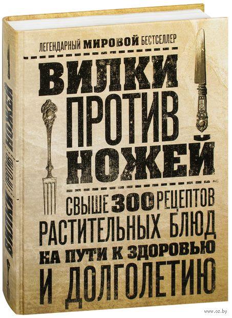 Вилки против ножей. Свыше 300 рецептов растительных блюд на пути к здоровью и долголетию. Дел Шрауф