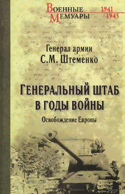 Генеральный штаб в годы войны. Освобождение Европы. С. Штеменко