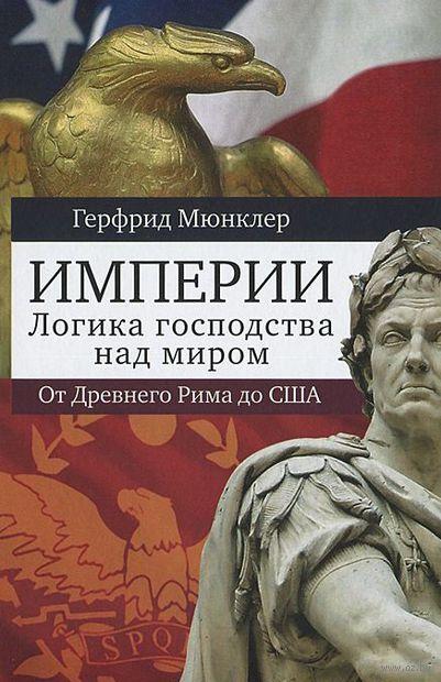 Империи. Логика господства над миром. От Древнего Рима до США. Герфрид Мюнклер