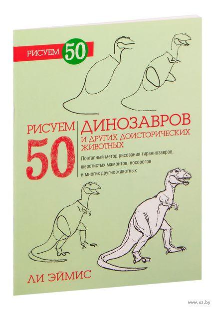Рисуем 50 динозавров и других доисторических животных. Ли Эймис