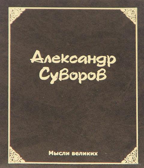 Мысли великих. Александр Суворов. Александр Суворов
