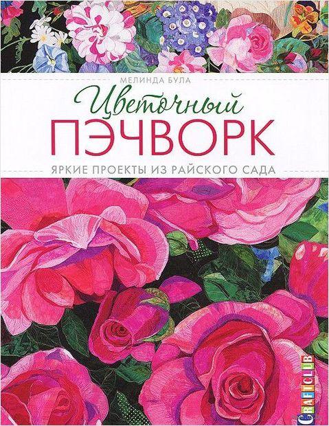 Цветочный пэчворк. Яркие проекты из райского сада. Мелинда Була