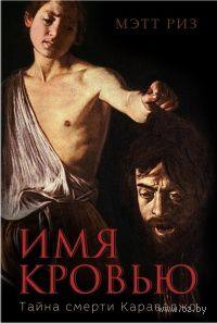 Имя кровью. Тайна смерти Караваджо. Мэтт Риз