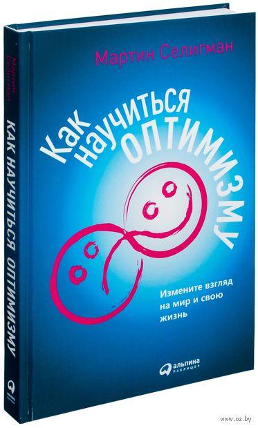 Как научиться оптимизму. Измените взгляд на мир и свою жизнь. Мартин Селигман