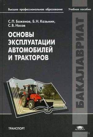 Основы эксплуатации автомобилей и тракторов. Светослав Баженов, Борис Казьмин, Сергей Носов