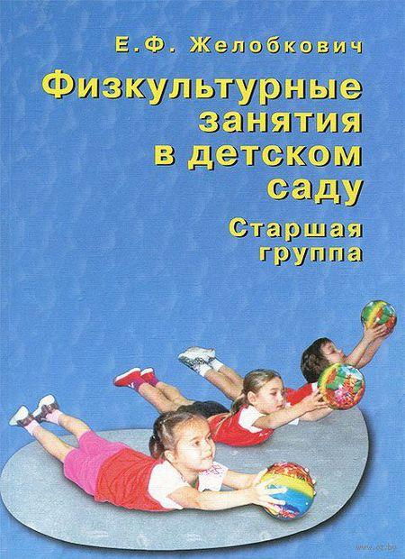 Физкультурные занятия в детском саду. Старшая группа. Елена Желобкович